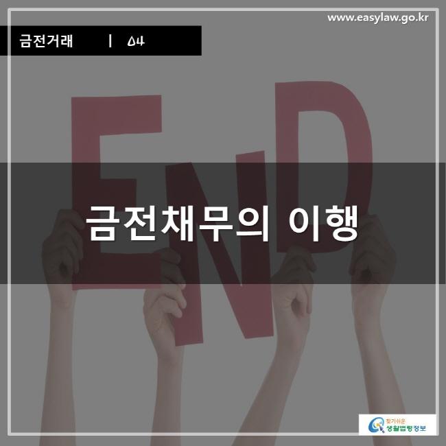 금전거래ㅣ 04 금전채무의 이행 www.easylaw.go.kr 찾기 쉬운 생활법령정보 로고